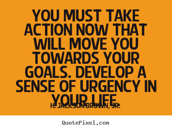 You must take action now that will move you towards your goals... H. Jackson Brown, Jr.  life quotes