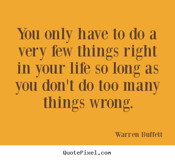 Quote about life - You only have to do a very few things right in your life..