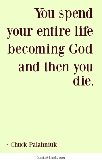 Chuck Palahniuk picture quotes - You spend your entire life becoming god and then.. - Life quote