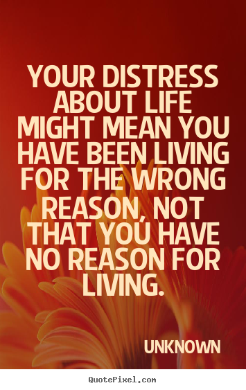 Life quotes - Your distress about life might mean you have..