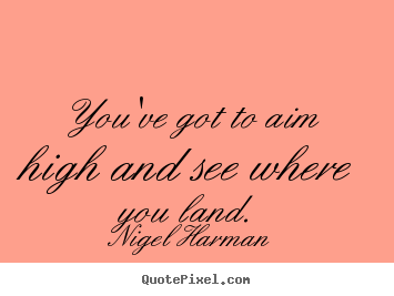 Make picture quotes about life - You've got to aim high and see where you land.