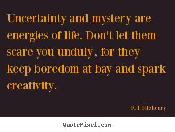 R. I. Fitzhenry picture quotes - Uncertainty and mystery are energies of life. don't.. - Life sayings