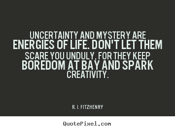 R. I. Fitzhenry picture quotes - Uncertainty and mystery are energies of life... - Life quotes