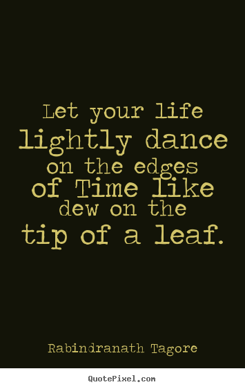 Rabindranath Tagore picture quotes - Let your life lightly dance on the edges of time like dew on the tip.. - Life quotes