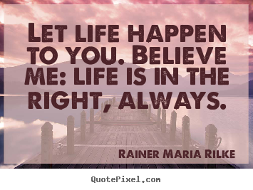 Life sayings - Let life happen to you. believe me: life is in the right, always.