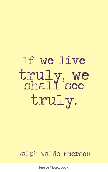 Design picture quotes about life - If we live truly, we shall see truly.