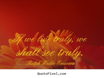If we live truly, we shall see truly. Ralph Waldo Emerson good life quotes