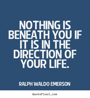 Quotes about life - Nothing is beneath you if it is in the direction ...