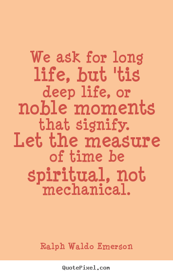 We ask for long life, but 'tis deep life, or noble moments.. Ralph Waldo Emerson  life quotes