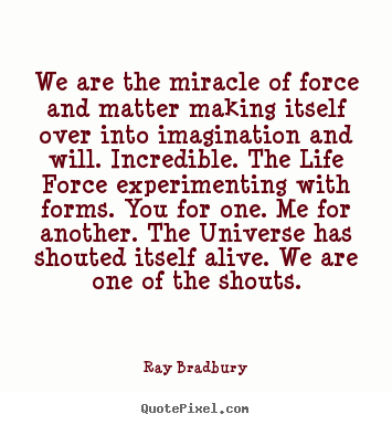 Quotes about life - We are the miracle of force and matter making..