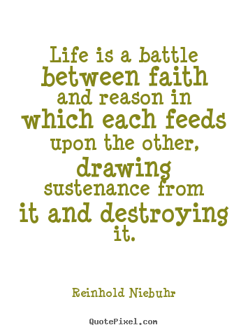Life is a battle between faith and reason in.. Reinhold Niebuhr  life quotes