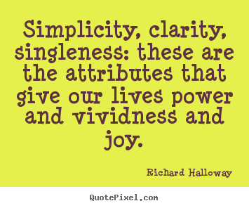Richard Halloway picture quotes - Simplicity, clarity, singleness: these are the attributes that give our.. - Life quotes