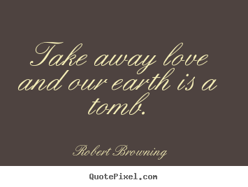 Create picture quote about life - Take away love and our earth is a tomb.