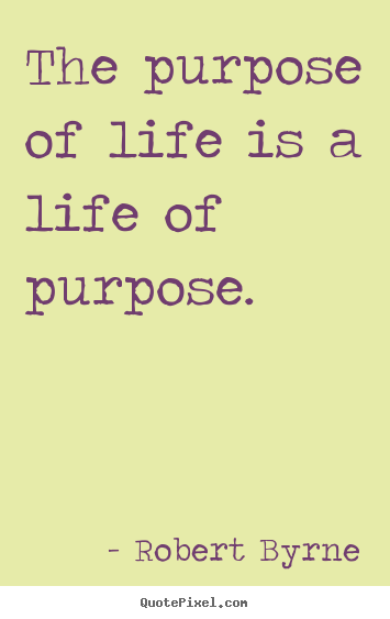 The purpose of life is a life of purpose. Robert Byrne  life quote