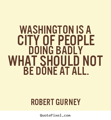 How to make image sayings about life - Washington is a city of people doing badly what should not..
