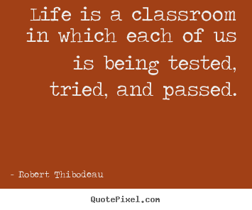 Create your own picture quotes about life - Life is a classroom in which each of us is being tested, tried,..
