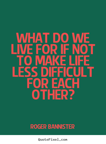What do we live for if not to make life less difficult for.. Roger Bannister good life quotes