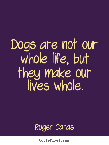 Roger Caras Picture Quotes   Dogs Are Not Our Whole Life, But They Make Our Home Design Ideas
