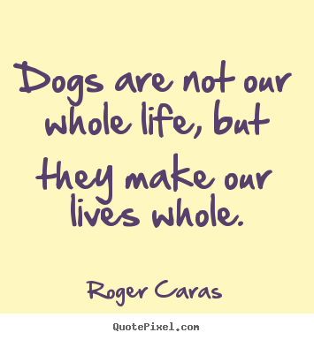 Dogs Are Not Our Whole Life, But They Make Our Lives.. Roger Caras