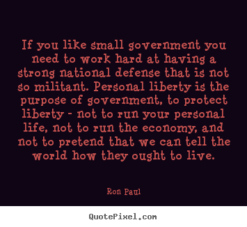 If you like small government you need to work hard at.. Ron Paul best life quote