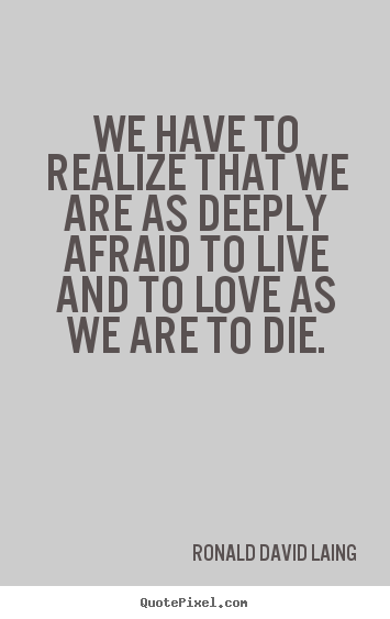 Quotes about life - We have to realize that we are as deeply afraid to live and..