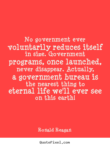 Ronald Reagan picture quotes - No government ever voluntarily reduces itself in.. - Life quotes