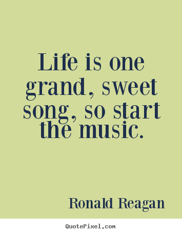 Quotes about life - Life is one grand, sweet song, so start the music.