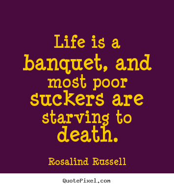 Life Quote   Life Is A Banquet, And Most Poor Suckers Are Starving To Death