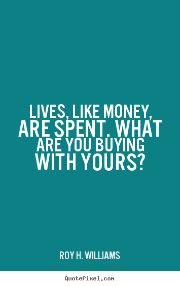 Roy H. Williams picture quotes - Lives, like money, are spent. what are you buying with.. - Life quotes