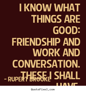 Design picture quotes about life - I know what things are good:  friendship and work..