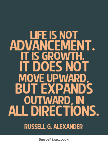 Make custom poster quote about life - Life is not advancement. it is growth. it does not move upward, but expands..