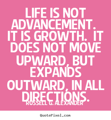 Life quotes - Life is not advancement. it is growth. it does..
