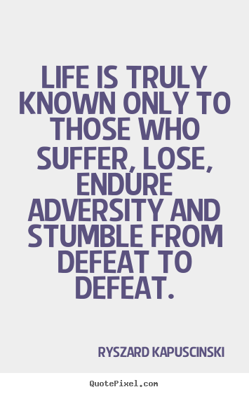 Life quotes - Life is truly known only to those who suffer, lose, endure adversity..