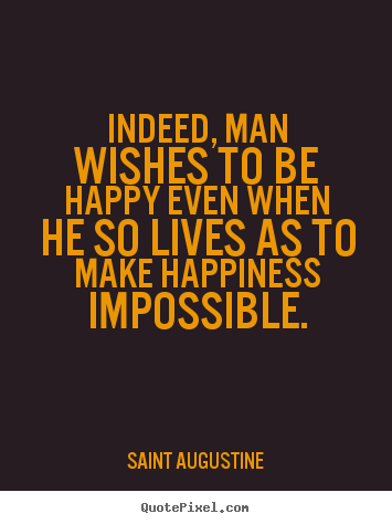 Quotes about life - Indeed, man wishes to be happy even when he so lives as..