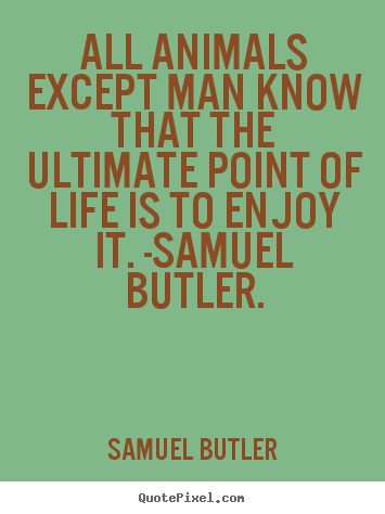 Samuel Butler pictures sayings - All animals except man know that the ultimate point of life.. - Life quote