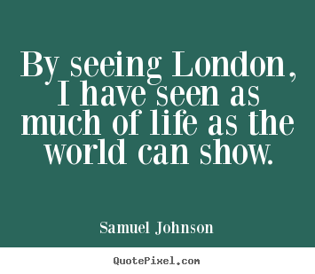 Samuel Johnson picture quotes - By seeing london, i have seen as much of life as the.. - Life quotes