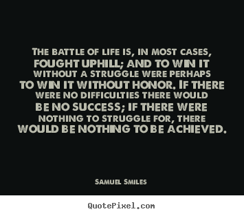Samuel Smiles picture quote - The battle of life is, in most cases, fought uphill; and.. - Life quotes
