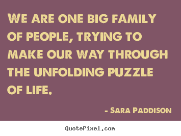 Quotes about life - We are one big family of people, trying to make our way through..