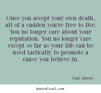 Customize picture quotes about life - Once you accept your own death, all of a sudden you're..