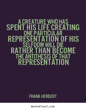 A creature who has spent his life creating.. Frank Herbert  life sayings