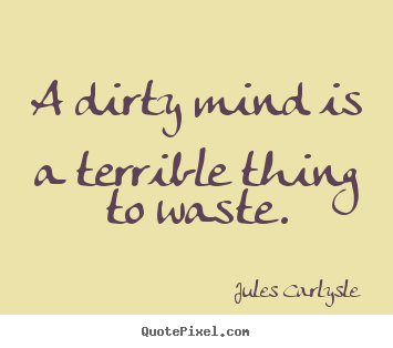 Quotes about life - A dirty mind is a terrible thing to waste.