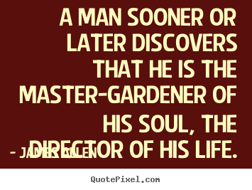 Make personalized picture quotes about life - A man sooner or later discovers that he is the master-gardener..