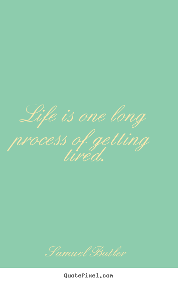 Life is one long process of getting tired. Samuel Butler best life quotes