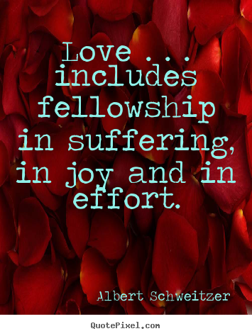 Life sayings - Love . . . includes fellowship in suffering, in joy and in effort.