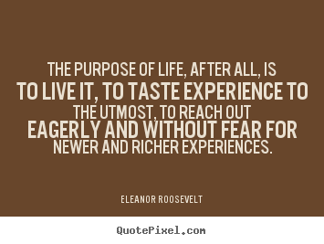 Create your own picture quotes about life - The purpose of life, after all, is to live it, to taste..