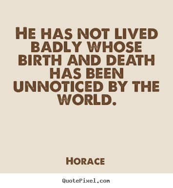 He has not lived badly whose birth and death has been.. Horace  life quote