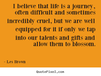 Create your own picture quotes about life - I believe that life is a journey, often difficult..
