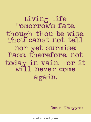 Life quote - Living life tomorrow's fate, though thou be wise, thou canst not tell..