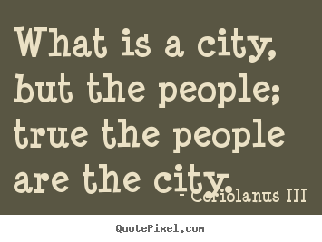 Quotes about life What is a city but the people true the people