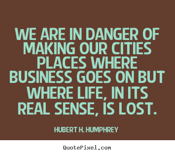 Design your own photo quotes about life - We are in danger of making our cities places..